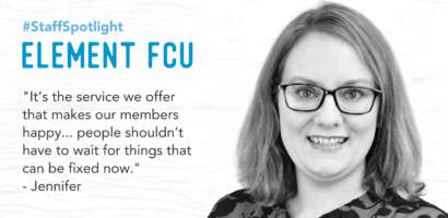 Staff Spotlight Element FCU 'It's the service we offer that make our members happy... people shouldn't have to wait for things that can be fixed now.' Jennifer