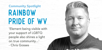 Community Spotlight Rainbow Pride of WV 'Element being visible with support of LGBTQ people also shines a light on true community...' Chris Gosses