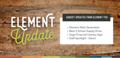 Element Update. August Updates from Element FCU. Element Next Generation. Back 2 School Supply Drive. Zogo Financial Literacy App. Staff Spotlight - David