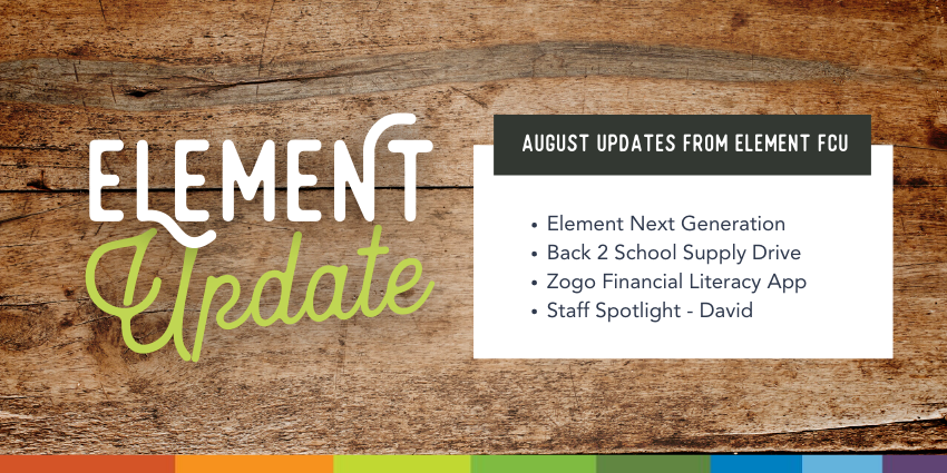 Element Update. August Updates from Element FCU. Element Next Generation. Back 2 School Supply Drive. Zogo Financial Literacy App. Staff Spotlight - David