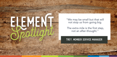 Element Spotlight. We may be small but that will not stop us from going big. The extra mile is the first step, not an after-thought. Trey, Member Service Manager