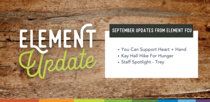 Element Update. September Updates from Element FCU. You can support Heart + Hand. Kay Hall Hike For Hunger. Staff spotlight - Trey