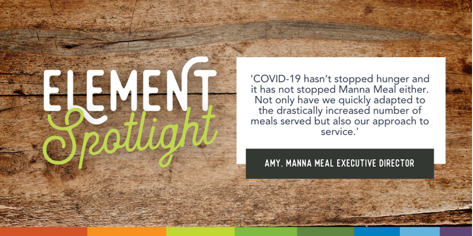 Element Spotlight. Covid-19 hasn't stoped hunger and it has not stopped Manna Meal either. Not only have we quickly adapted to the drastically increased number of meals served but also our approach to service. Amy, Manna Meal Executive Director