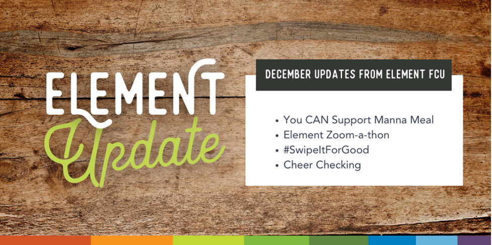 Element Update. December Updates from Element FCU. You can support Manna Meal. Element Zoom-a-thon. #SwipeItForGood. Cheer Checking.