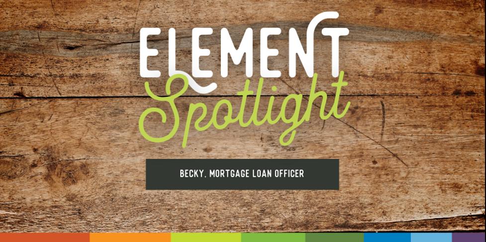 Element Spotlight. Becky, Mortgage Loan Officer